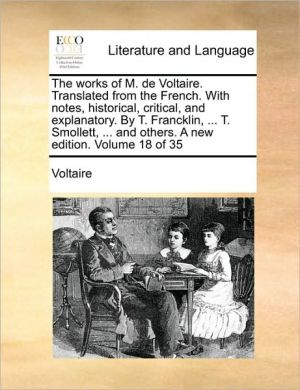 The works of M. de Voltaire. Translated from the French. With notes, historical, critical, and explanatory. By T. Francklin, . T. Smollett, . and others. A new edition. Volume 18 of 35 - Voltaire