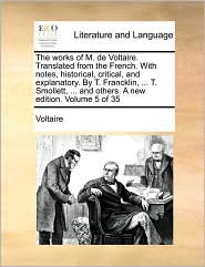 The works of M. de Voltaire. Translated from the French. With notes, historical, critical, and explanatory. By T. Francklin, ... T. Smollett, ... and others. A new edition. Volume 5 of 35 - Voltaire