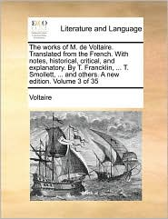 The works of M. de Voltaire. Translated from the French. With notes, historical, critical, and explanatory. By T. Francklin, ... T. Smollett, ... and others. A new edition. Volume 3 of 35