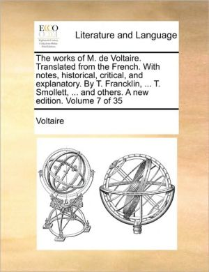 The works of M. de Voltaire. Translated from the French. With notes, historical, critical, and explanatory. By T. Francklin, . T. Smollett, . and others. A new edition. Volume 7 of 35 - Voltaire