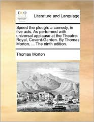 Speed the plough: a comedy, in five acts. As performed with universal applause at the Theatre-Royal, Covent-Garden. By Thomas Morton, . The ninth edition. - Thomas Morton