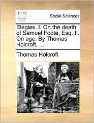 Elegies. I. On the death of Samuel Foote, Esq. II. On age. By Thomas Holcroft, ... - Thomas Holcroft