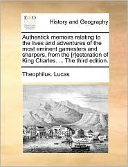 Authentick Memoirs Relating to the Lives and Adventures of the Most Eminent Gamesters and Sharpers, from the [R]estoration of King Charles. ... the Th