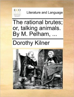 The rational brutes; or, talking animals. By M. Pelham, .