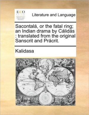 Sacontal, or the fatal ring; an Indian drama by C lid s: translated from the original Sanscrit and Pr crit.