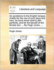 An accidence to the English tongue, chiefly for the use of such boys and men, as have never learnt Latin perfectly, and for the benefit of the female sex: . By Hugh Jones, . - Hugh Jones