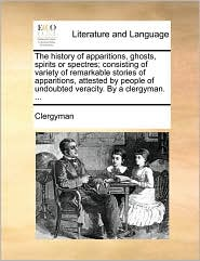 The history of apparitions, ghosts, spirits or spectres; consisting of variety of remarkable stories of apparitions, attested by people of undoubted veracity. By a clergyman. ... - Clergyman