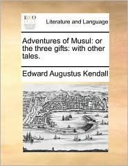 Adventures of Musul: or the three gifts: with other tales. - Edward Augustus Kendall