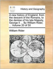 A new history of England, from the descent of the Romans, to the demise of his late Majesty, George II ... By William Rider, ... Volume 20 of 50