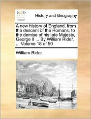 A new history of England, from the descent of the Romans, to the demise of his late Majesty, George II ... By William Rider, ... Volume 18 of 50 - William Rider