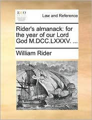 Rider's almanack: for the year of our Lord God M.DCC.LXXXV. ... - William Rider