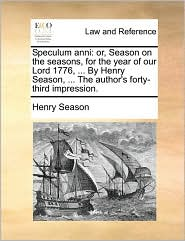 Speculum anni: or, Season on the seasons, for the year of our Lord 1776, ... By Henry Season, ... The author's forty-third impression. - Henry Season