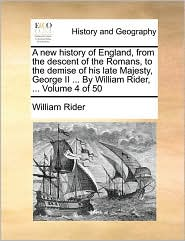 A new history of England, from the descent of the Romans, to the demise of his late Majesty, George II ... By William Rider, ... Volume 4 of 50
