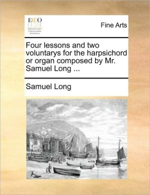 Four lessons and two voluntarys for the harpsichord or organ composed by Mr. Samuel Long. - Samuel Long