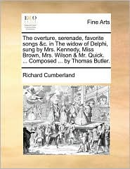 The overture, serenade, favorite songs &c. in The widow of Delphi, sung by Mrs. Kennedy, Miss Brown, Mrs. Wilson & Mr. Quick. ... Composed ... by Thomas Butler. - Richard Cumberland