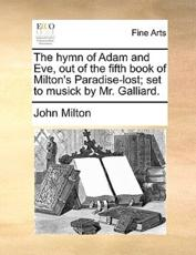 The Hymn of Adam and Eve, Out of the Fifth Book of Milton's Paradise-Lost; Set to Musick by Mr. Galliard. - Professor John Milton