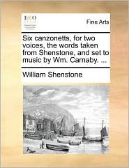 Six canzonetts, for two voices, the words taken from Shenstone, and set to music by Wm. Carnaby. . - William Shenstone