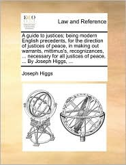 A guide to justices; being modern English precedents, for the direction of justices of peace, in making out warrants, mittimus's, recognizances, ... necessary for all justices of peace, ... By Joseph Higgs, ... - Joseph Higgs