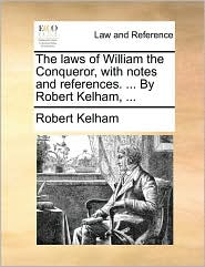 The laws of William the Conqueror, with notes and references. ... By Robert Kelham, ... - Robert Kelham