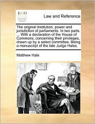 The original institution, power and jurisdiction of parliaments. In two parts. . With a declaration of the House of Commons, concerning their privileges, drawn up by a select committee. Being a manuscript of the late Judge Hales. - Matthew Hale