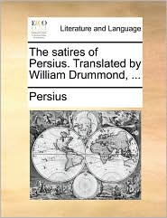 The satires of Persius. Translated by William Drummond, ... - Persius