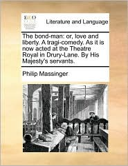 The bond-man: or, love and liberty. A tragi-comedy. As it is now acted at the Theatre Royal in Drury-Lane. By His Majesty's servants. - Philip Massinger
