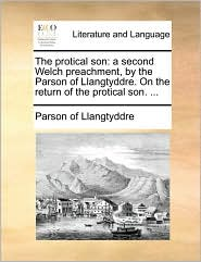 The protical son: a second Welch preachment, by the Parson of Llangtyddre. On the return of the protical son. ... - Parson of Llangtyddre