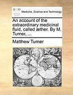 An Account of the Extraordinary Medicinal Fluid, Called ]Ther. by M. Turner, ...