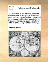 The evidence of the future publication of the Gospel to all nations: a sermon, preached before the Society in Scotland for propagating Christian knowledge, at their annual meeting, Edinburgh, Friday June 9. 1780, . By James Blinshall, .