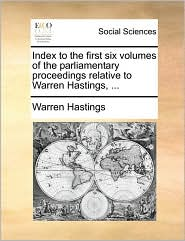 Index to the first six volumes of the parliamentary proceedings relative to Warren Hastings, ... - Warren Hastings