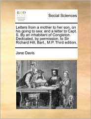 Letters from a mother to her son, on his going to sea: and a letter to Capt. S. By an inhabitant of Congleton. Dedicated, by permission, to Sir Richard Hill, Bart., M.P. Third edition. - Jane Davis