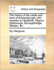 The history of the castle and town of Knaresbrough; with remarks on Spofforth, Rippon, Aldborough, Boroughbridge, Ribston, &c.
