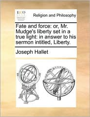 Fate and force: or, Mr. Mudge's liberty set in a true light: in answer to his sermon intitled, Liberty. - Joseph Hallet