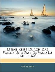 Meine Reise Durch Das Wallis Und Pays De Vaud Im Jahre 1803 - G H. Holder
