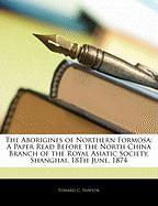 The Aborigines of Northern Formosa: A Paper Read Before the North China Branch of the Royal Asiatic Society, Shanghai, 18th June, 1874