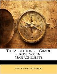 The Abolition Of Grade Crossings In Massachusetts - Arthur Walker Blakemore