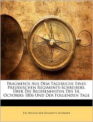 Fragmente Aus Dem Tagebuche Eines Preussischen Regiments-Schreibers, Uber Die Begebenheiten Des 14. Octobers 1806 Und Der Folgenden Tage - Ein Preussischer Regiments-Schreiber