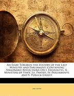 An Essay Towards the History of the Last Ministry and Parliament: Containing Seasonable Reflections on I. Favourites. II. Ministers of State. III. Pa
