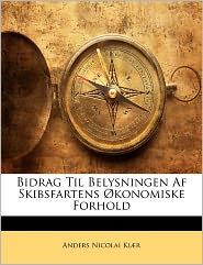 Bidrag Til Belysningen Af Skibsfartens Konomiske Forhold - Anders Nicolai Ki R