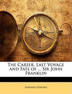 The Career, Last Voyage and Fate of ... Sir John Franklin