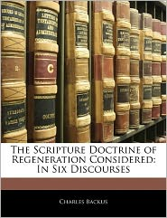 The Scripture Doctrine Of Regeneration Considered - Charles Backus