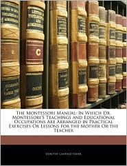 The Montessori Manual: In Which Dr. Montessori'S Teachings and Educational Occupations Are Arranged in Practical Exercises Or Lessons for the Mother Or the Teacher - Dorothy Canfield Fisher