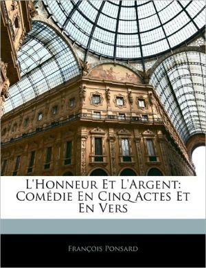 L'Honneur Et L'Argent: Com die En Cinq Actes Et En Vers - Fran ois Ponsard