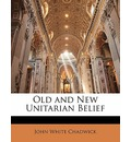 Old and New Unitarian Belief - John White Chadwick