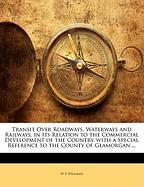 Transit Over Roadways, Waterways and Railways, in Its Relation to the Commercial Development of the Country, with a Special Reference to the County of