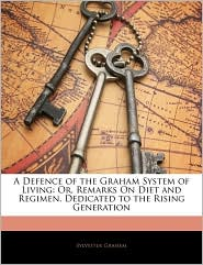 A Defence of the Graham System of Living: Or, Remarks On Diet and Regimen. Dedicated to the Rising Generation