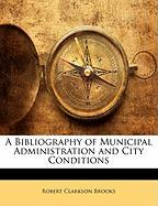 A Bibliography of Municipal Administration and City Conditions