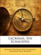 Von Schütz, Wilhelm;Von Schlegel, August Wilhelm: Lacrimas, ein Schauspiel.