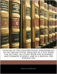 Outlines Of The Constitutional Jurisprudence Of The United States - William Alexander Duer