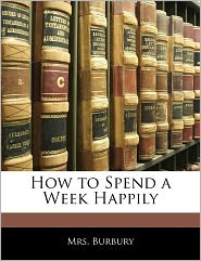 How To Spend A Week Happily - . Burbury